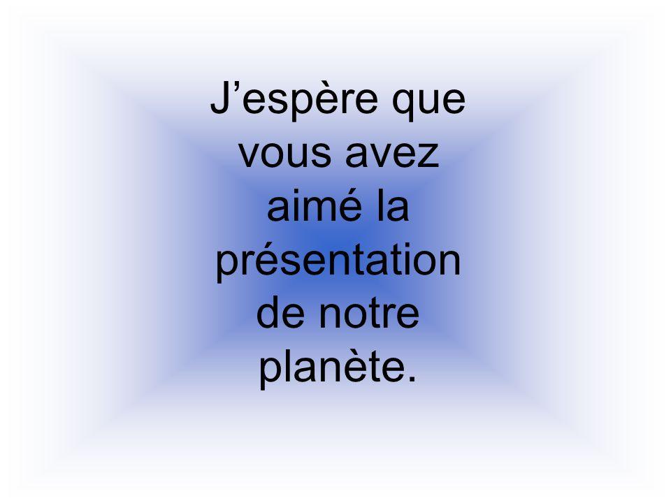 J'espère que vous avez aimé la présentation de notre planète.