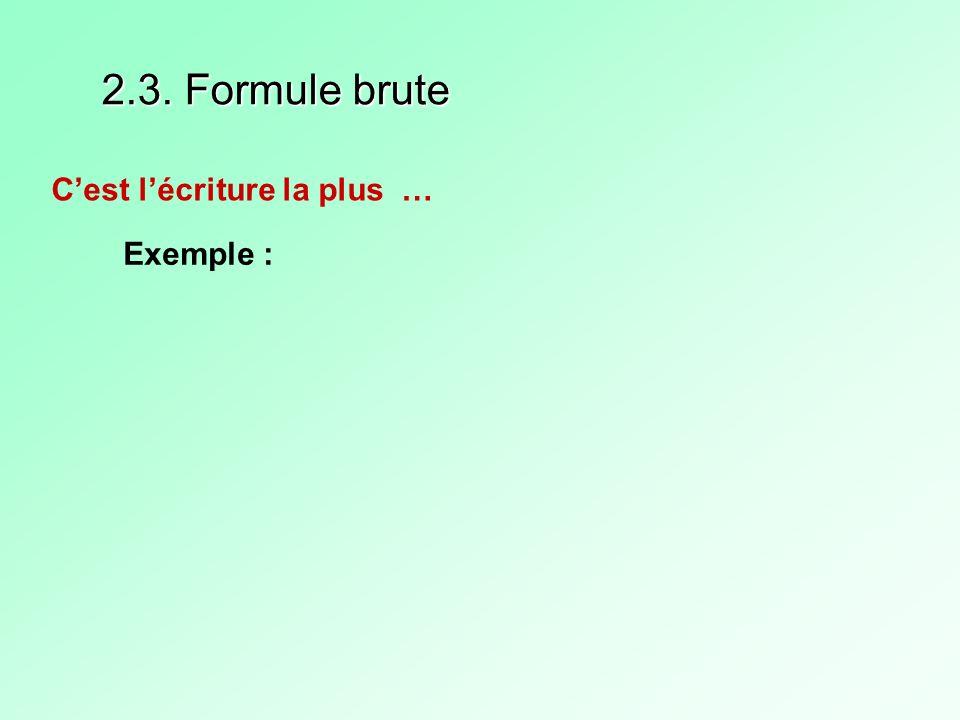 2.3. Formule brute C'est l'écriture la plus … Exemple :