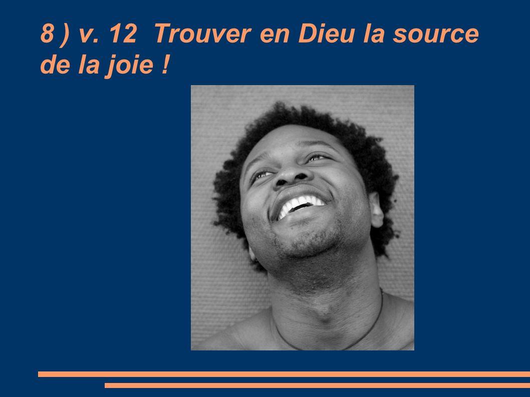 8 ) v. 12 Trouver en Dieu la source de la joie !