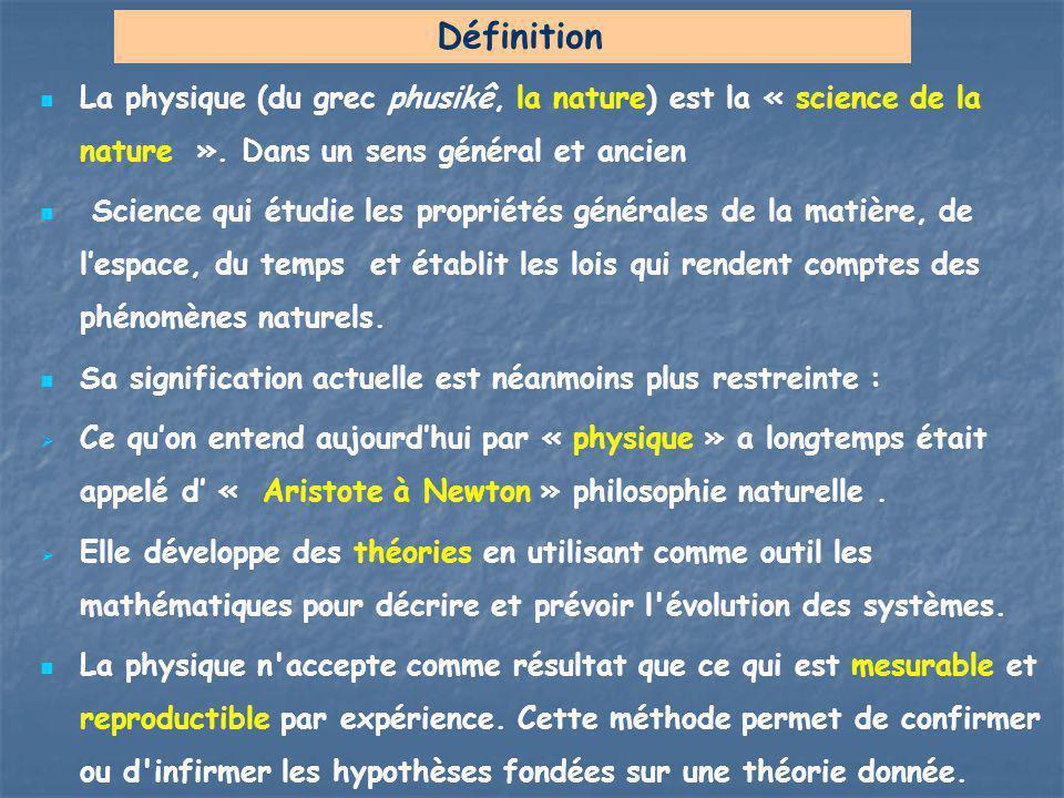 Définition La physique (du grec phusikê, la nature) est la « science de la nature ». Dans un sens général et ancien.