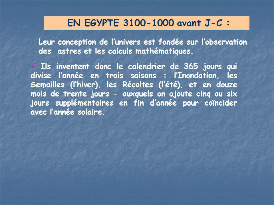 EN EGYPTE 3100-1000 avant J-C : Leur conception de l'univers est fondée sur l'observation des astres et les calculs mathématiques.