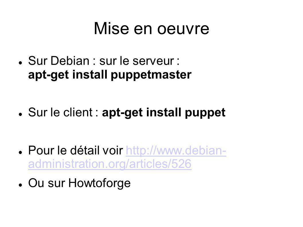 Mise en oeuvre Sur Debian : sur le serveur : apt-get install puppetmaster. Sur le client : apt-get install puppet.