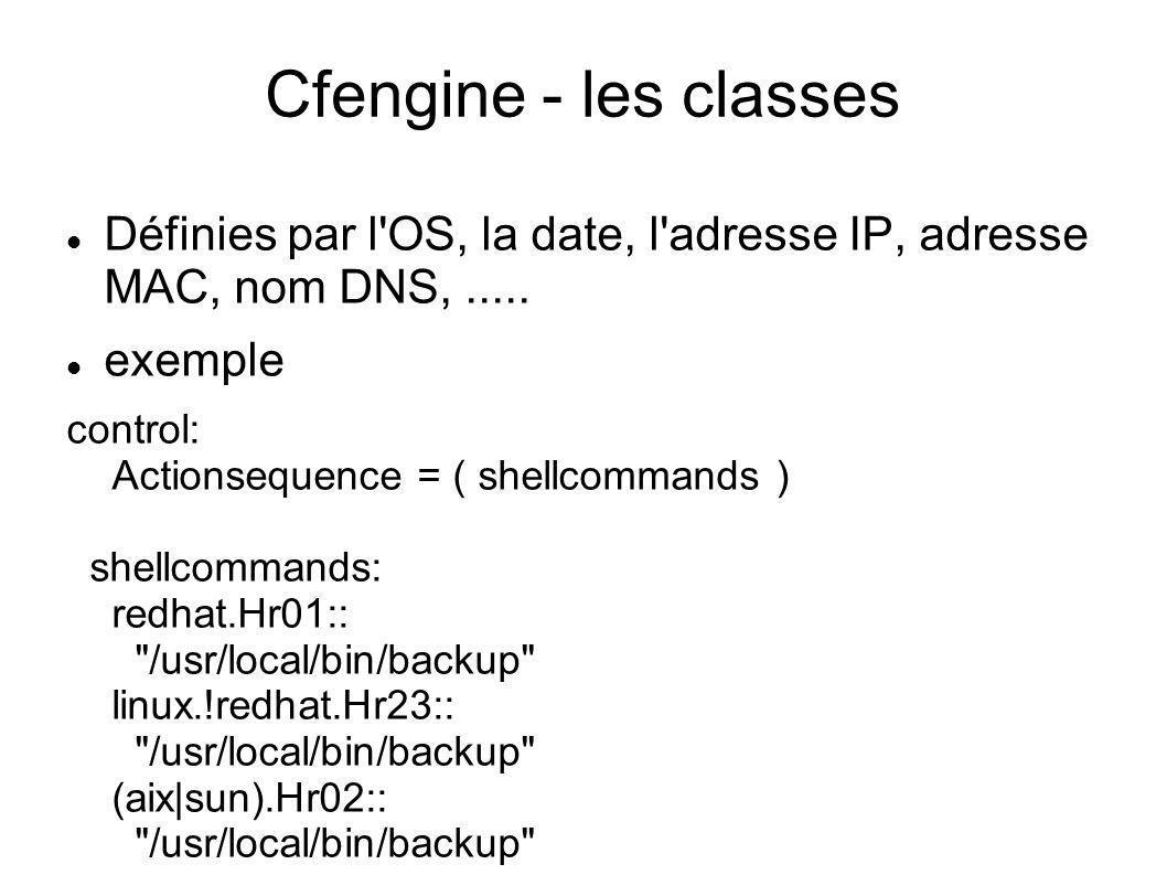 Cfengine - les classes Définies par l OS, la date, l adresse IP, adresse MAC, nom DNS, ..... exemple.