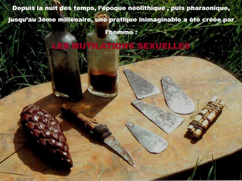 Depuis la nuit des temps, l'époque néolithique , puis pharaonique, jusqu'au 3ème millénaire, une pratique inimaginable a été créée par l'homme : LES MUTILATIONS SEXUELLES