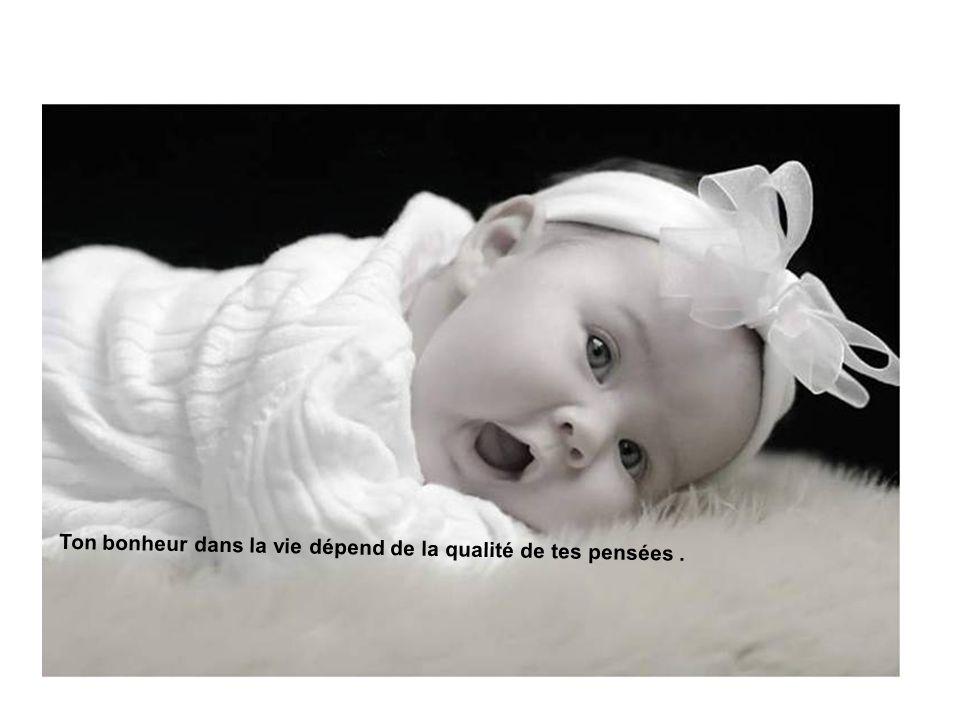 Ton bonheur dans la vie dépend de la qualité de tes pensées .