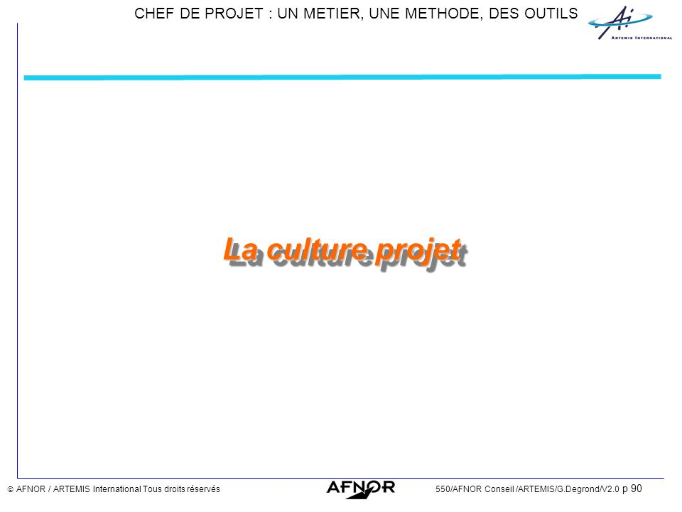 La culture projet  AFNOR / ARTEMIS International Tous droits réservés 550/AFNOR Conseil /ARTEMIS/G.Degrond/V2.0 p 90.