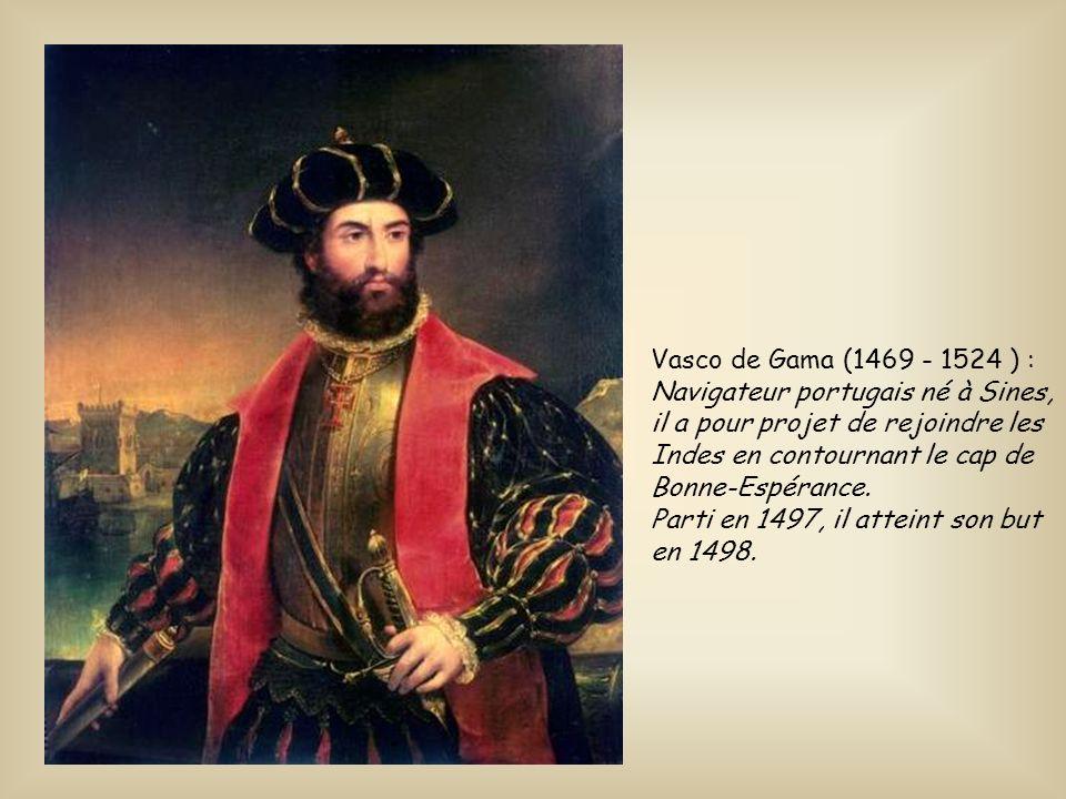Vasco de Gama (1469 - 1524 ) : Navigateur portugais né à Sines, il a pour projet de rejoindre les Indes en contournant le cap de Bonne-Espérance.