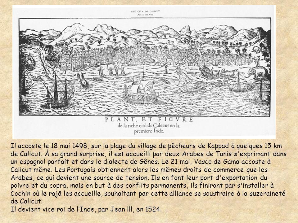 Il accoste le 18 mai 1498, sur la plage du village de pêcheurs de Kappad à quelques 15 km de Calicut. À sa grand surprise, il est accueilli par deux Arabes de Tunis s exprimant dans un espagnol parfait et dans le dialecte de Gênes. Le 21 mai, Vasco de Gama accoste à Calicut même. Les Portugais obtiennent alors les mêmes droits de commerce que les Arabes, ce qui devient une source de tension. Ils en font leur port d exportation du poivre et du copra, mais en but à des conflits permanents, ils finiront par s installer à Cochin où le rajâ les accueille, souhaitant par cette alliance se soustraire à la suzeraineté de Calicut.