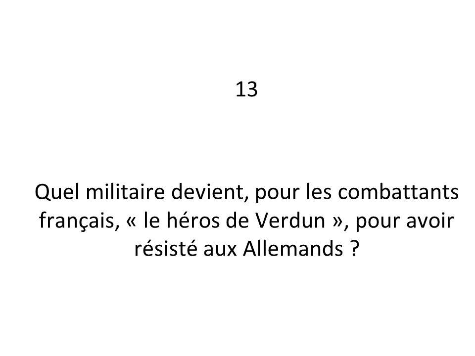 13 Quel militaire devient, pour les combattants français, « le héros de Verdun », pour avoir résisté aux Allemands