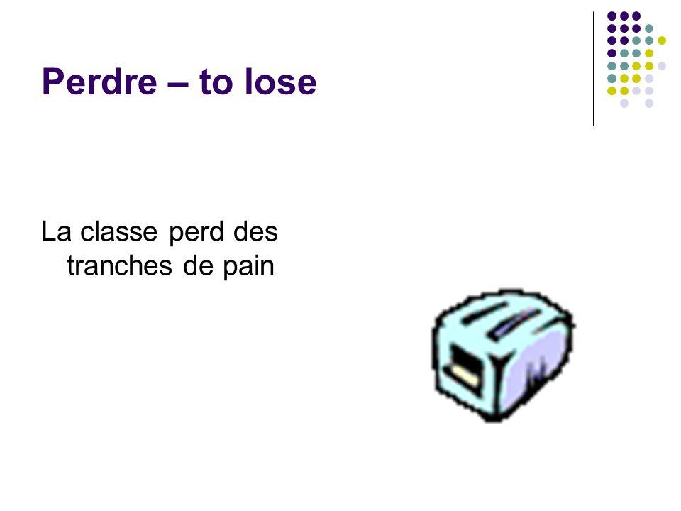 Perdre – to lose La classe perd des tranches de pain
