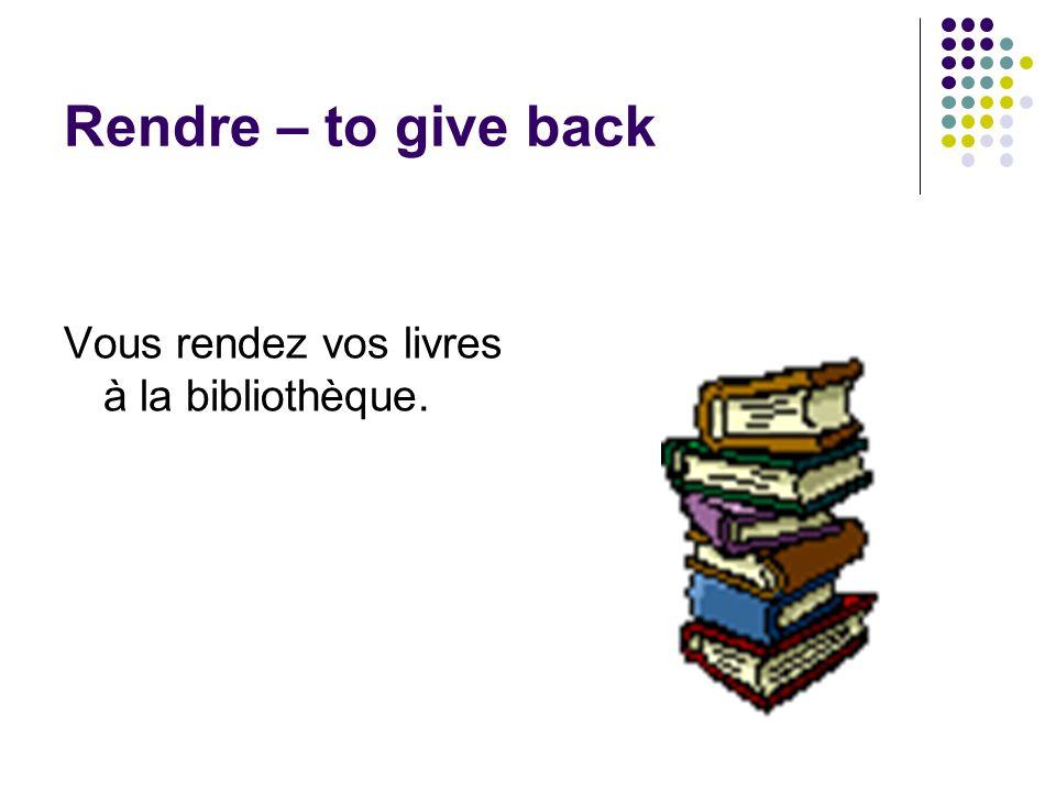 Rendre – to give back Vous rendez vos livres à la bibliothèque.