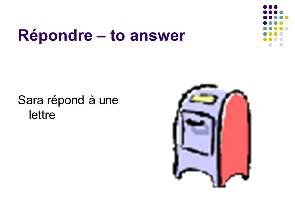 Répondre – to answer Sara répond à une lettre