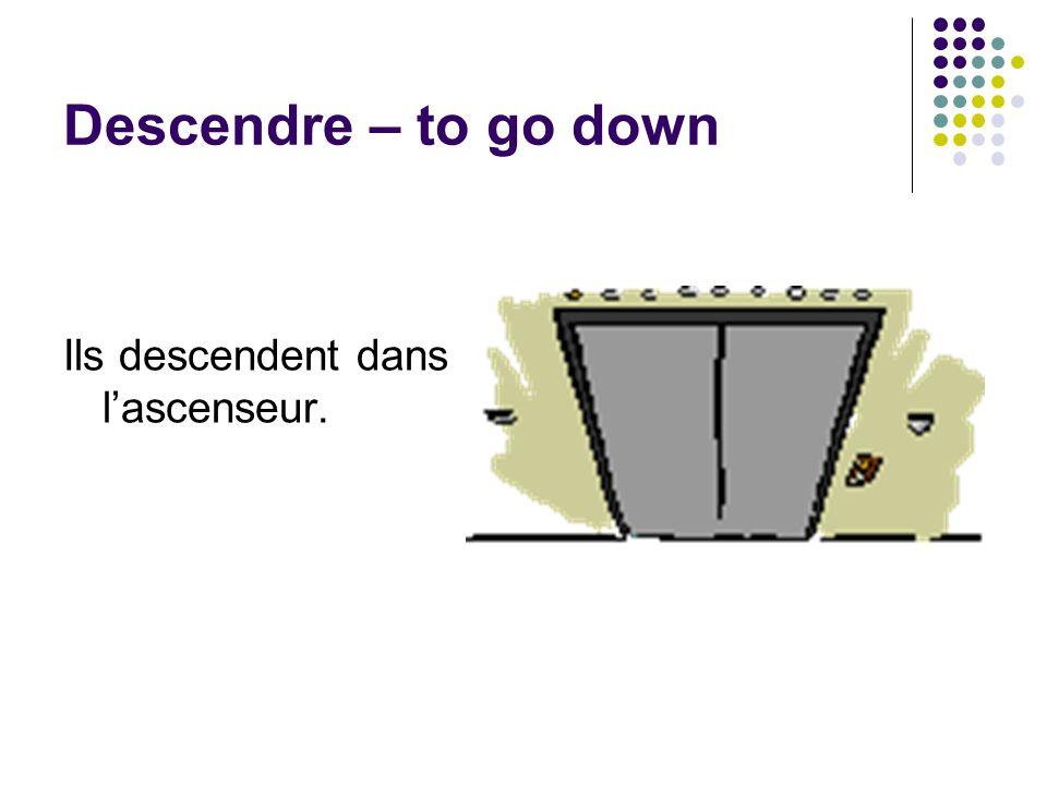 Descendre – to go down Ils descendent dans l'ascenseur.