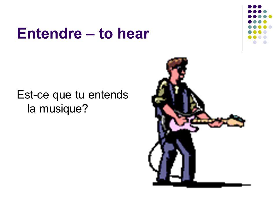 Entendre – to hear Est-ce que tu entends la musique
