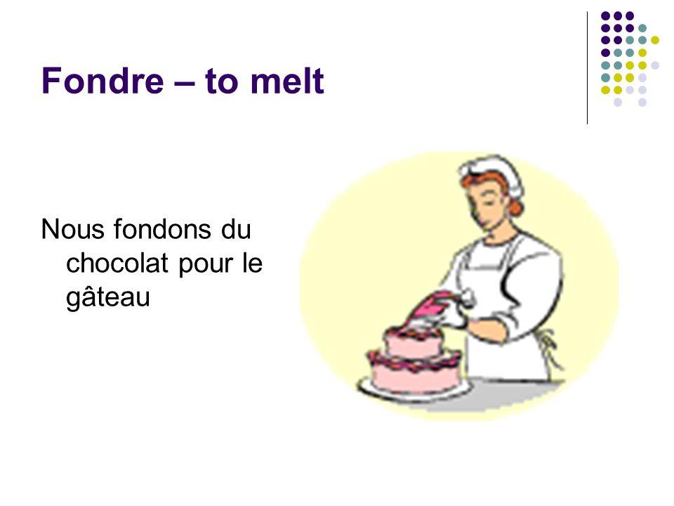 Fondre – to melt Nous fondons du chocolat pour le gâteau