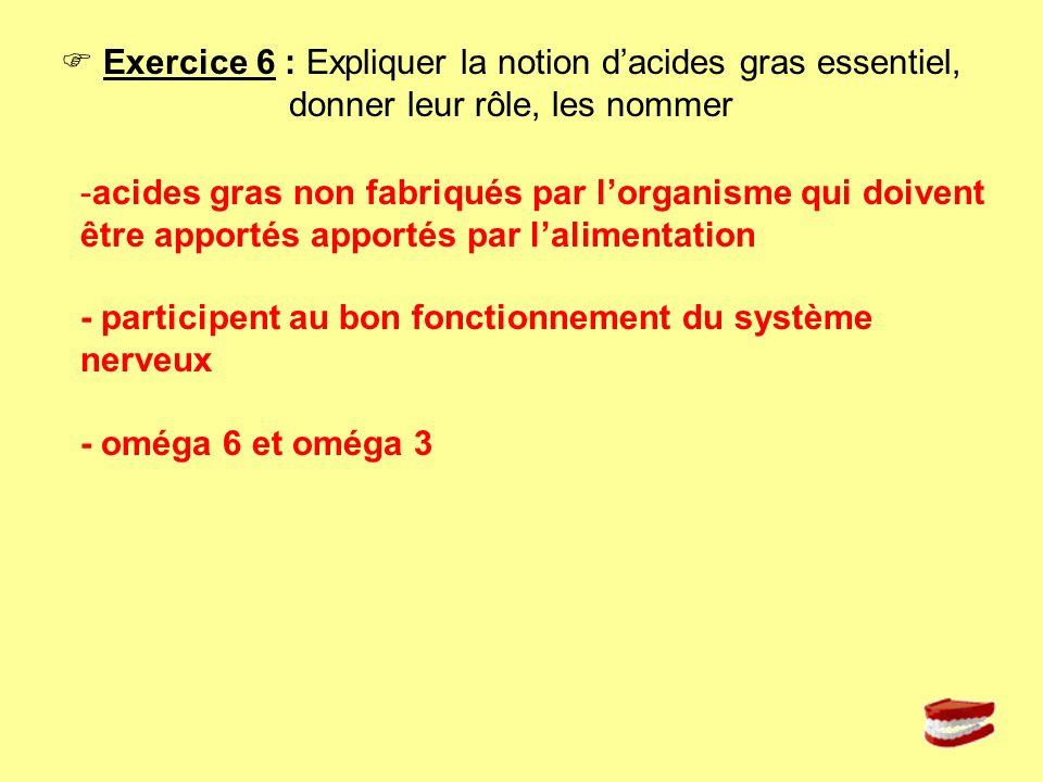  Exercice 6 : Expliquer la notion d'acides gras essentiel, donner leur rôle, les nommer