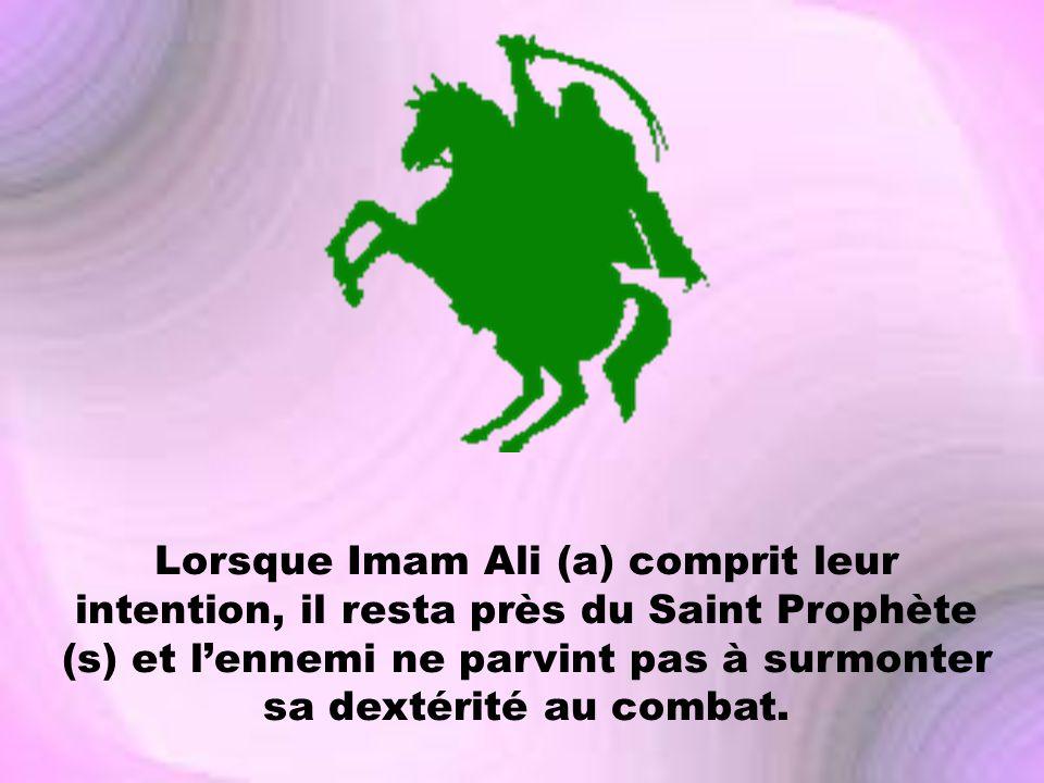 Lorsque Imam Ali (a) comprit leur intention, il resta près du Saint Prophète (s) et l'ennemi ne parvint pas à surmonter sa dextérité au combat.