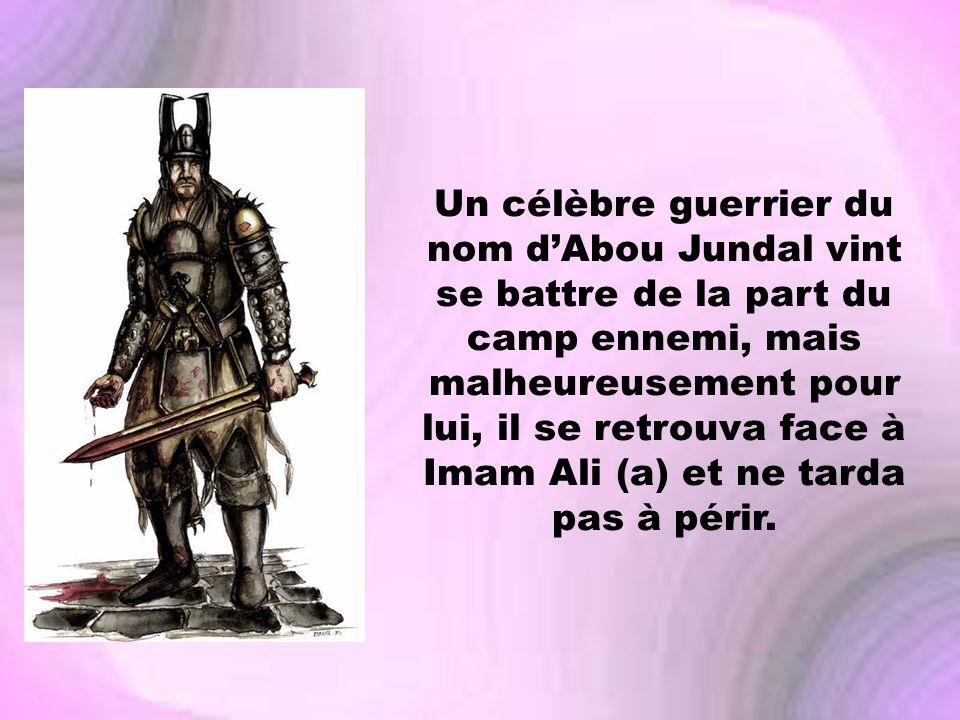 Un célèbre guerrier du nom d'Abou Jundal vint se battre de la part du camp ennemi, mais malheureusement pour lui, il se retrouva face à Imam Ali (a) et ne tarda pas à périr.