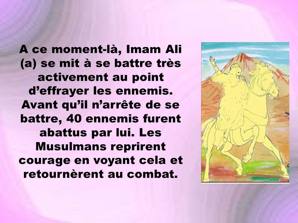 A ce moment-là, Imam Ali (a) se mit à se battre très activement au point d'effrayer les ennemis.