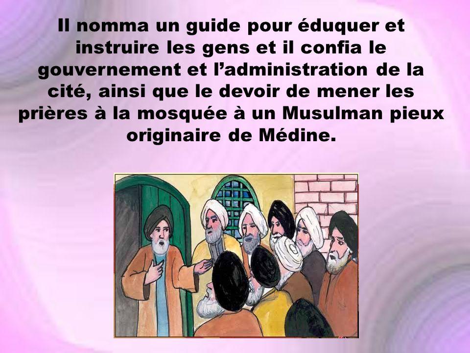 Il nomma un guide pour éduquer et instruire les gens et il confia le gouvernement et l'administration de la cité, ainsi que le devoir de mener les prières à la mosquée à un Musulman pieux originaire de Médine.
