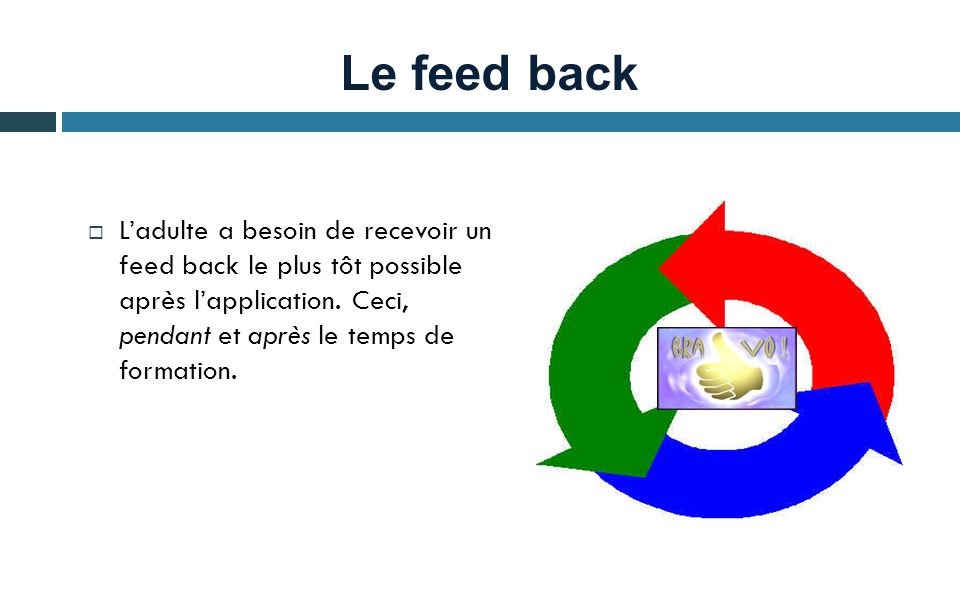 Le feed back L'adulte a besoin de recevoir un feed back le plus tôt possible après l'application.