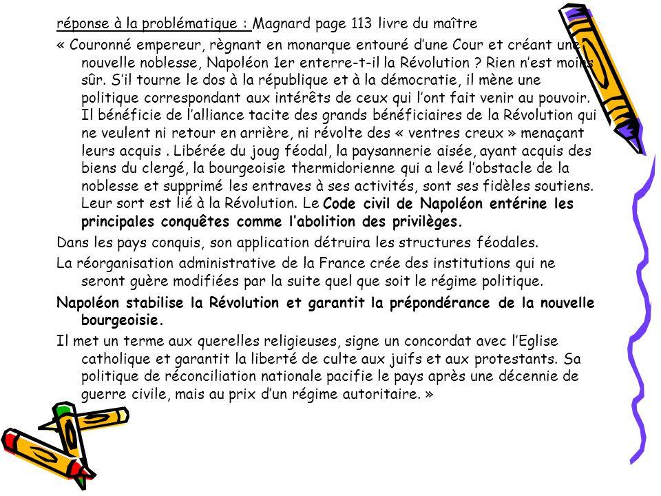 réponse à la problématique : Magnard page 113 livre du maître « Couronné empereur, règnant en monarque entouré d'une Cour et créant une nouvelle noblesse, Napoléon 1er enterre-t-il la Révolution .