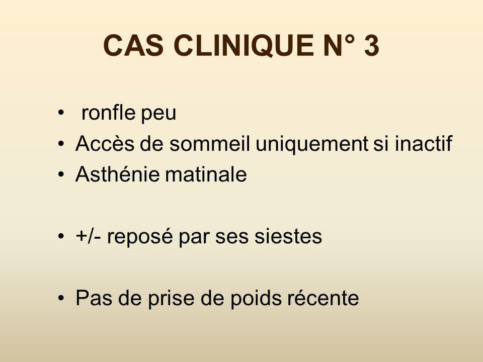 CAS CLINIQUE N° 3 ronfle peu Accès de sommeil uniquement si inactif