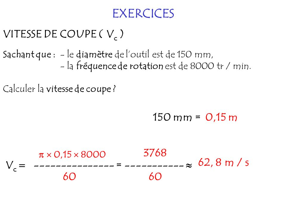 EXERCICES VITESSE DE COUPE ( Vc ) 150 mm = 0,15 m 3768 62, 8 m / s
