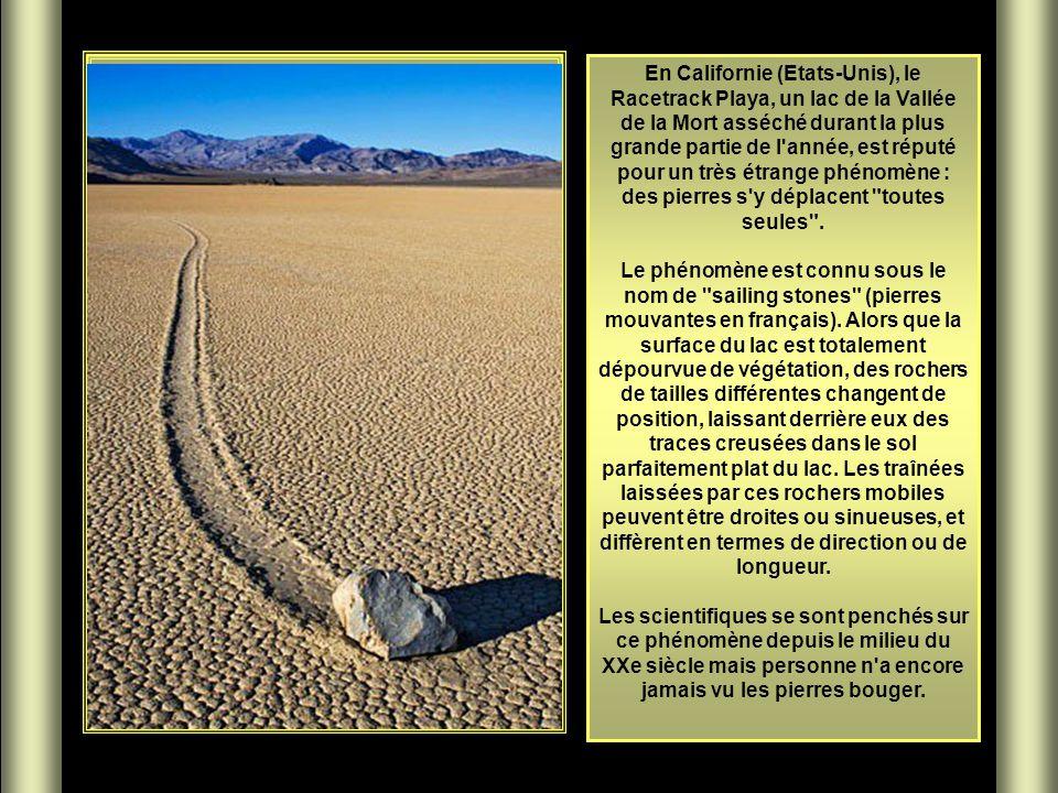 En Californie (Etats-Unis), le Racetrack Playa, un lac de la Vallée de la Mort asséché durant la plus grande partie de l année, est réputé pour un très étrange phénomène : des pierres s y déplacent toutes seules . Le phénomène est connu sous le nom de sailing stones (pierres mouvantes en français). Alors que la surface du lac est totalement dépourvue de végétation, des rochers de tailles différentes changent de position, laissant derrière eux des traces creusées dans le sol parfaitement plat du lac. Les traînées laissées par ces rochers mobiles peuvent être droites ou sinueuses, et diffèrent en termes de direction ou de longueur.