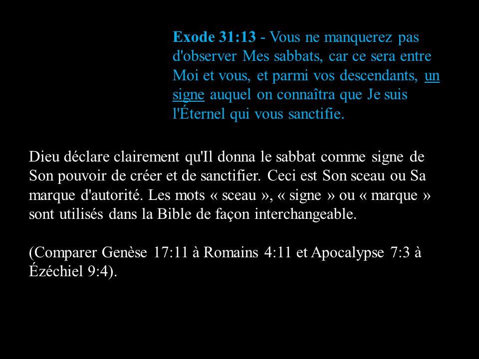 Exode 31:13 - Vous ne manquerez pas d observer Mes sabbats, car ce sera entre Moi et vous, et parmi vos descendants, un signe auquel on connaîtra que Je suis l Éternel qui vous sanctifie.