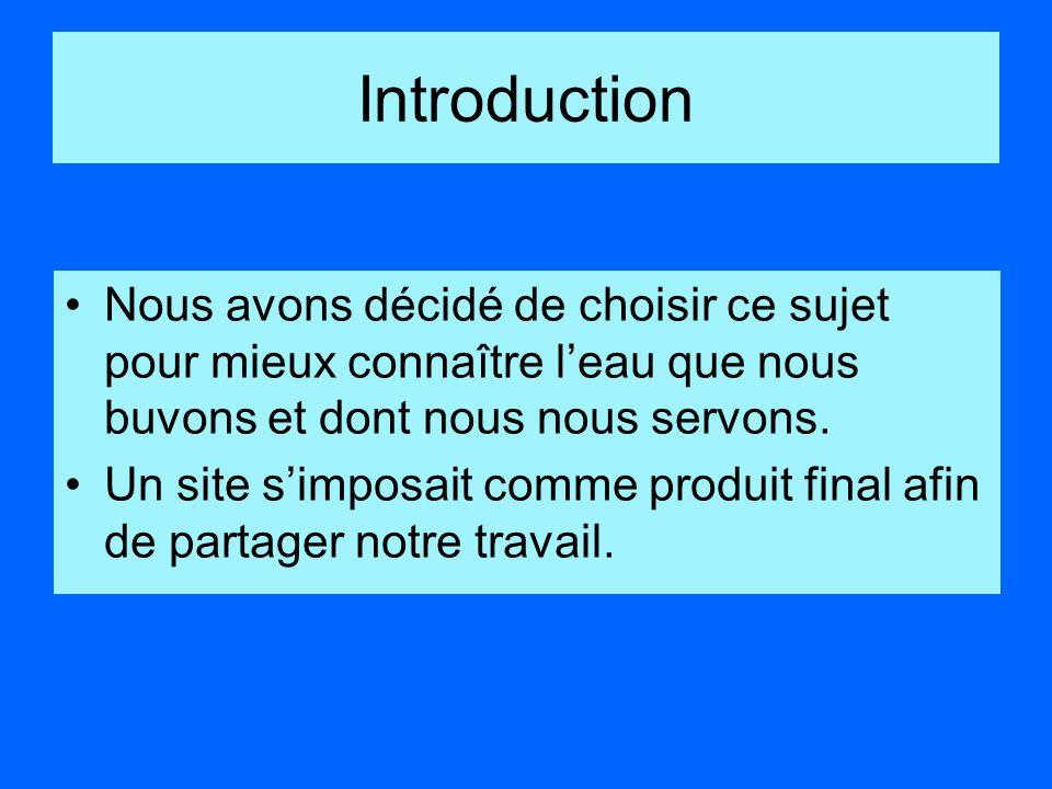 IntroductionNous avons décidé de choisir ce sujet pour mieux connaître l'eau que nous buvons et dont nous nous servons.