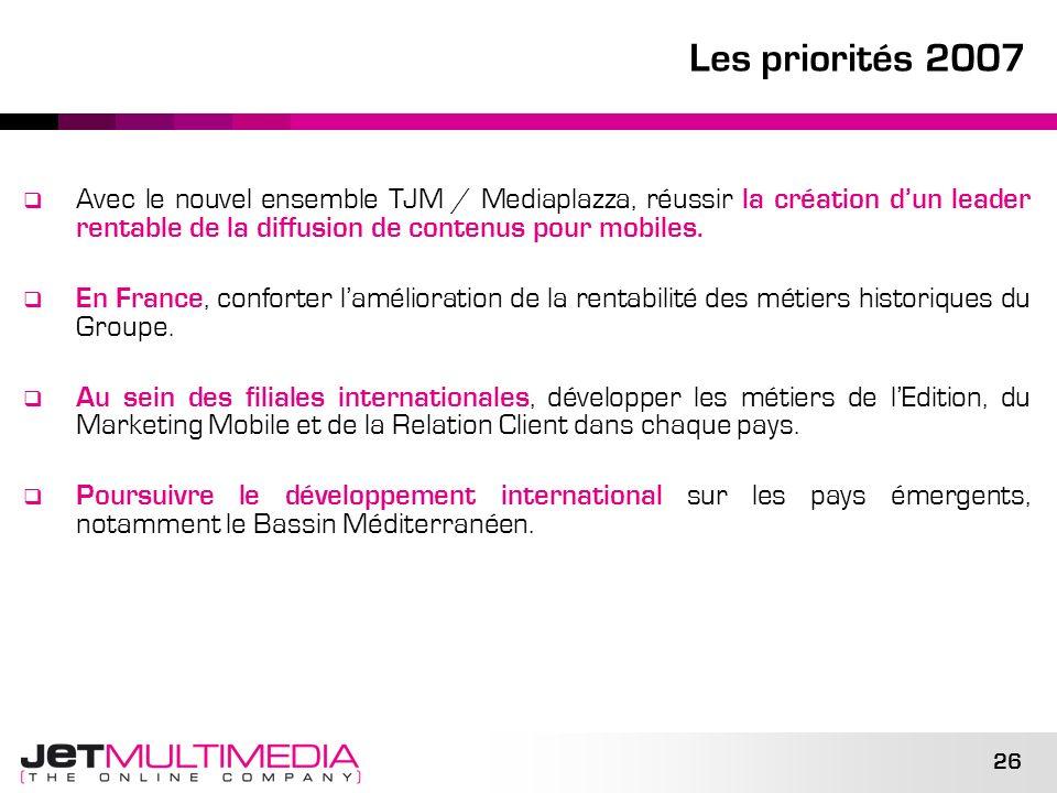 Les priorités 2007 Avec le nouvel ensemble TJM / Mediaplazza, réussir la création d'un leader rentable de la diffusion de contenus pour mobiles.