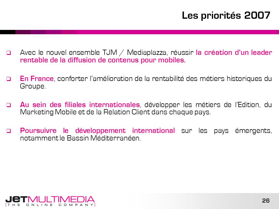 Les priorités 2007Avec le nouvel ensemble TJM / Mediaplazza, réussir la création d'un leader rentable de la diffusion de contenus pour mobiles.