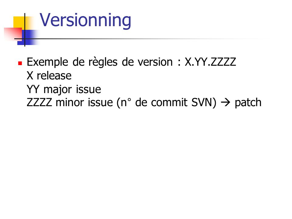 Versionning Exemple de règles de version : X.YY.ZZZZ X release YY major issue ZZZZ minor issue (n° de commit SVN)  patch.