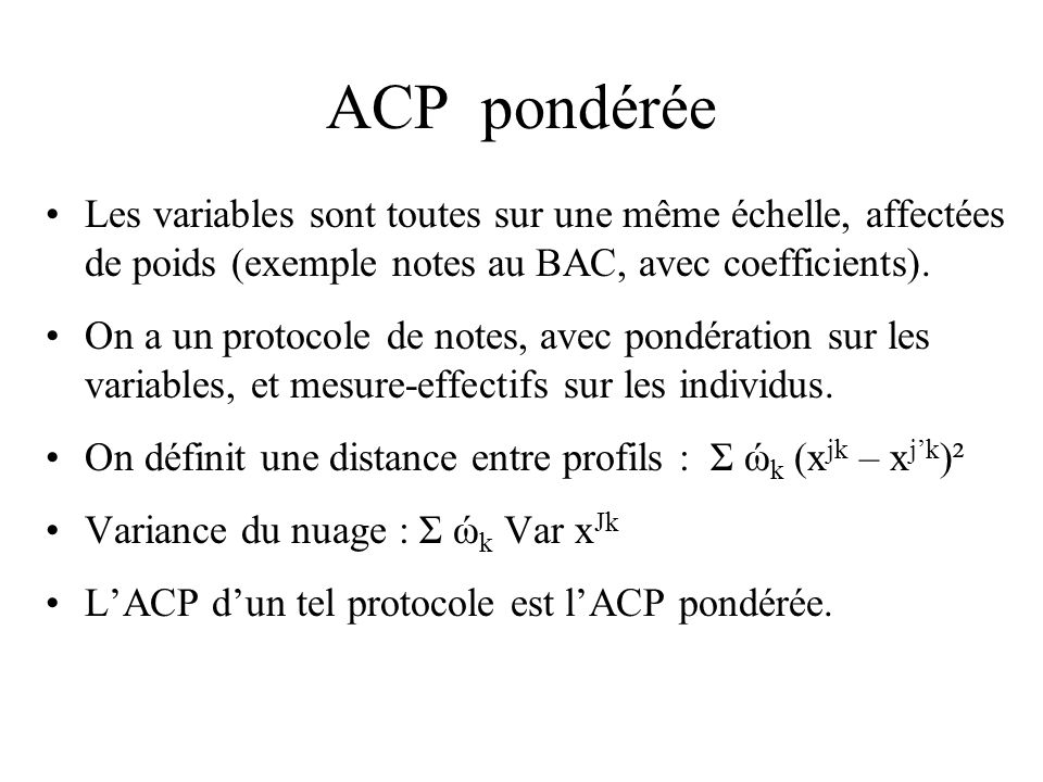 ACP pondérée Les variables sont toutes sur une même échelle, affectées de poids (exemple notes au BAC, avec coefficients).