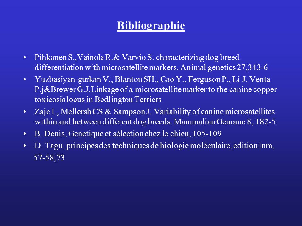 Bibliographie Pihkanen S.,Vainola R.& Varvio S. characterizing dog breed differentiation with microsatellite markers. Animal genetics 27,343-6.