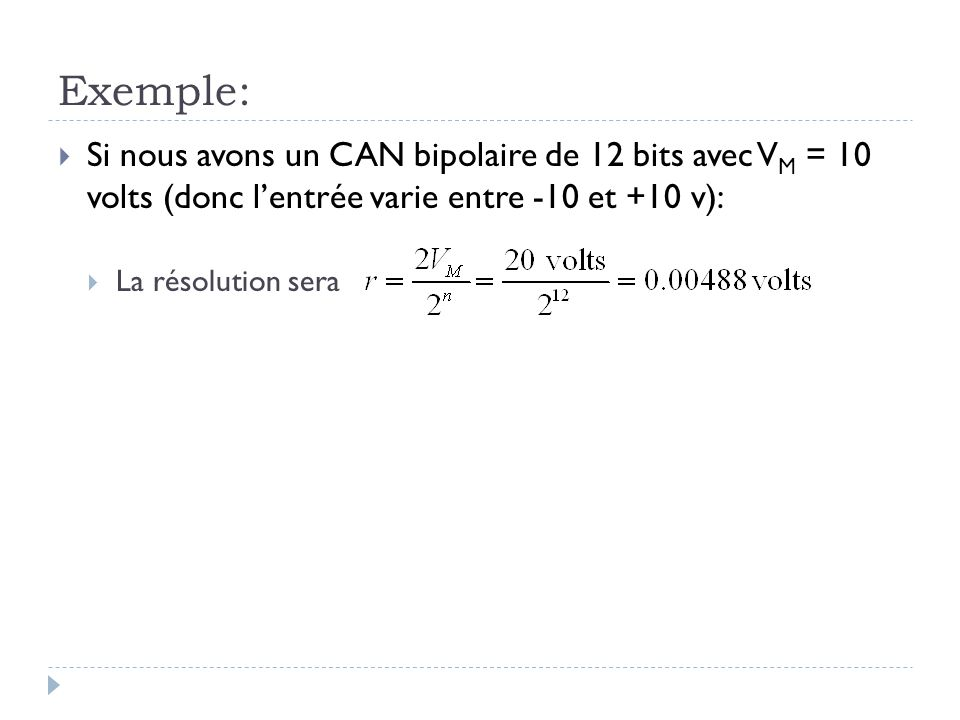 Exemple: Si nous avons un CAN bipolaire de 12 bits avec VM = 10 volts (donc l'entrée varie entre -10 et +10 v):