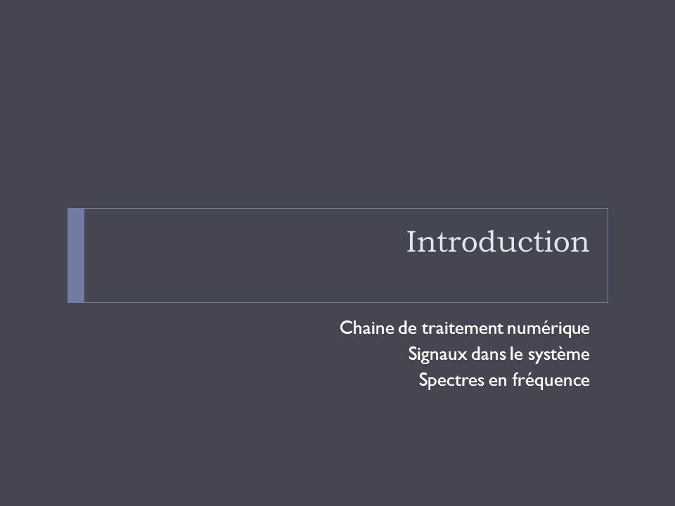 Introduction Chaine de traitement numérique Signaux dans le système