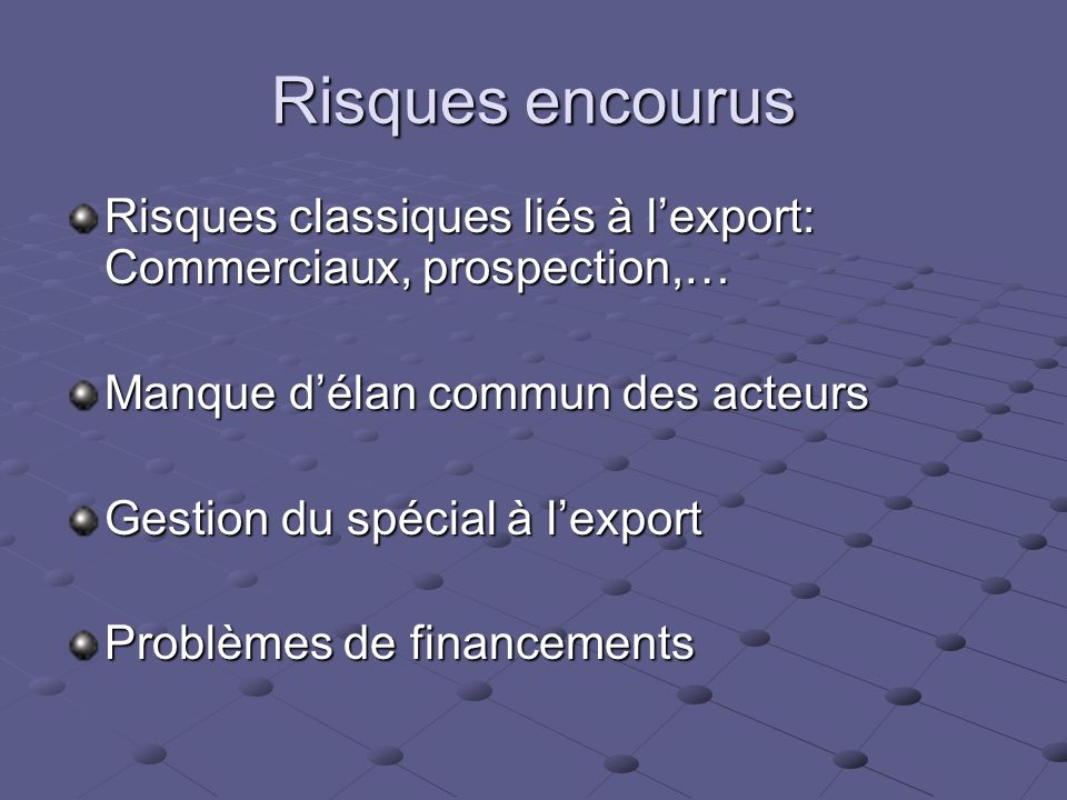 Risques encourus Risques classiques liés à l'export: Commerciaux, prospection,… Manque d'élan commun des acteurs.