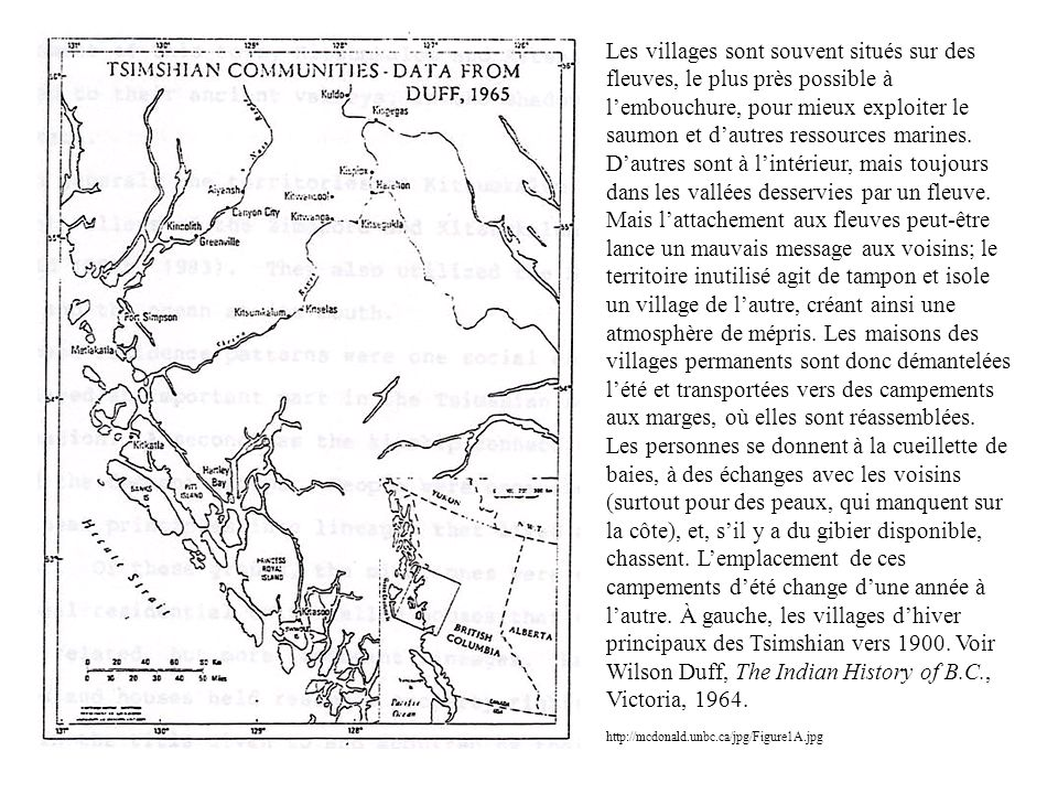 Les villages sont souvent situés sur des fleuves, le plus près possible à l'embouchure, pour mieux exploiter le saumon et d'autres ressources marines. D'autres sont à l'intérieur, mais toujours dans les vallées desservies par un fleuve. Mais l'attachement aux fleuves peut-être lance un mauvais message aux voisins; le territoire inutilisé agit de tampon et isole un village de l'autre, créant ainsi une atmosphère de mépris. Les maisons des villages permanents sont donc démantelées l'été et transportées vers des campements aux marges, où elles sont réassemblées. Les personnes se donnent à la cueillette de baies, à des échanges avec les voisins (surtout pour des peaux, qui manquent sur la côte), et, s'il y a du gibier disponible, chassent. L'emplacement de ces campements d'été change d'une année à l'autre. À gauche, les villages d'hiver principaux des Tsimshian vers 1900. Voir Wilson Duff, The Indian History of B.C., Victoria, 1964.