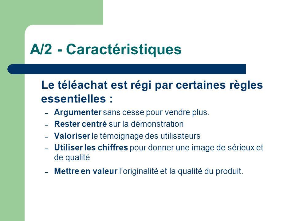 A/2 - Caractéristiques Le téléachat est régi par certaines règles essentielles : Argumenter sans cesse pour vendre plus.