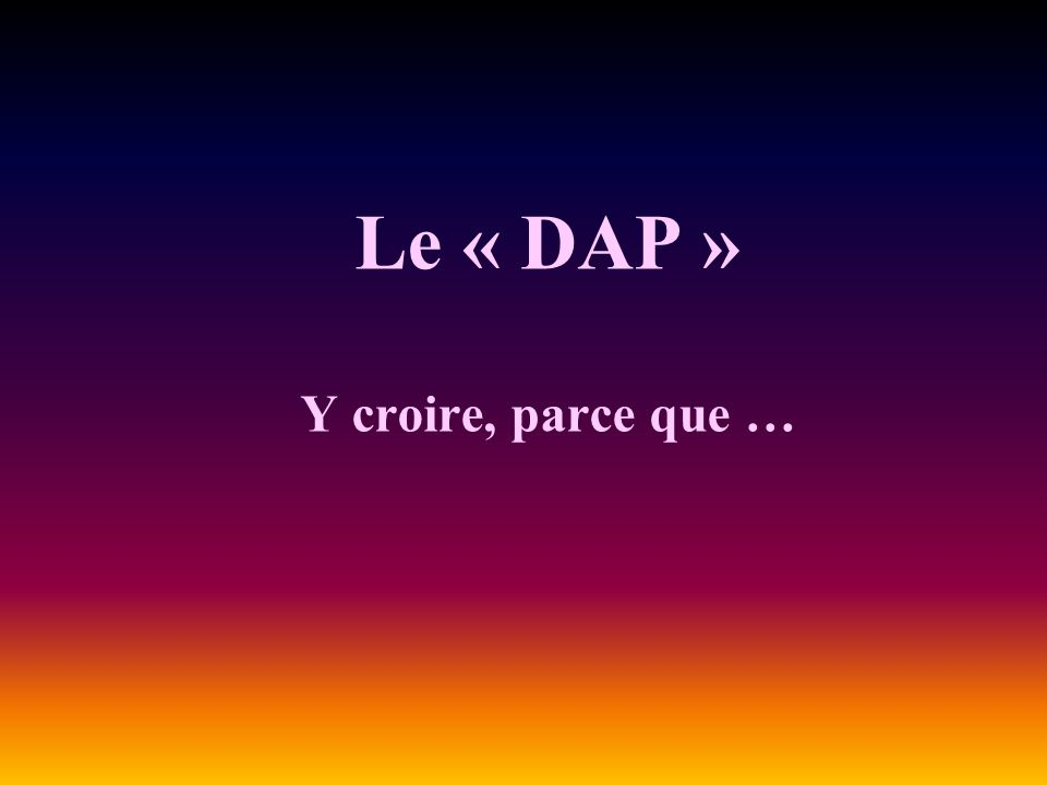 Le « DAP » Y croire, parce que …