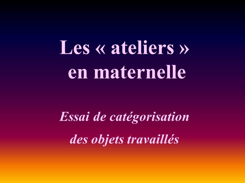 Les « ateliers » en maternelle Essai de catégorisation des objets travaillés