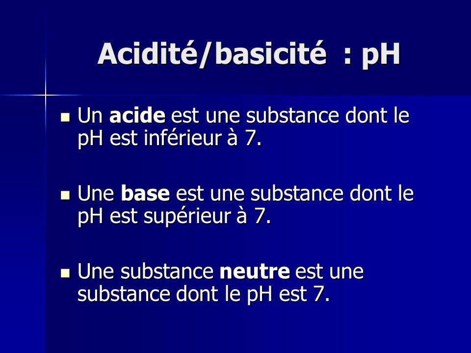 Acidité/basicité : pH Un acide est une substance dont le pH est inférieur à 7. Une base est une substance dont le pH est supérieur à 7.