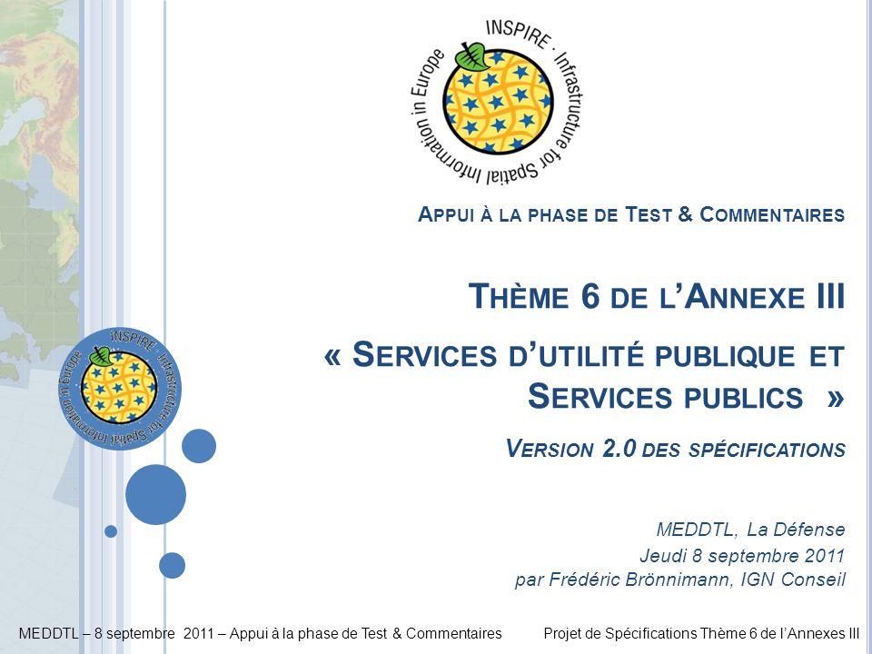 Appui à la phase de Test & Commentaires Thème 6 de l'Annexe III « Services d'utilité publique et Services publics » Version 2.0 des spécifications MEDDTL, La Défense Jeudi 8 septembre 2011 par Frédéric Brönnimann, IGN Conseil