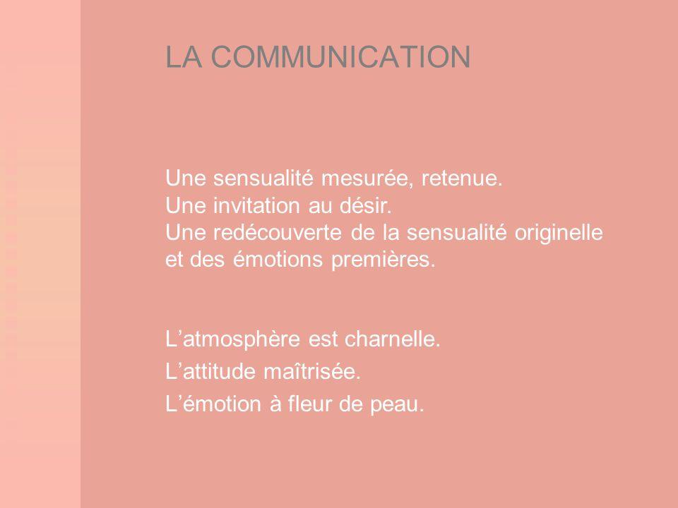 LA COMMUNICATION Une sensualité mesurée, retenue.