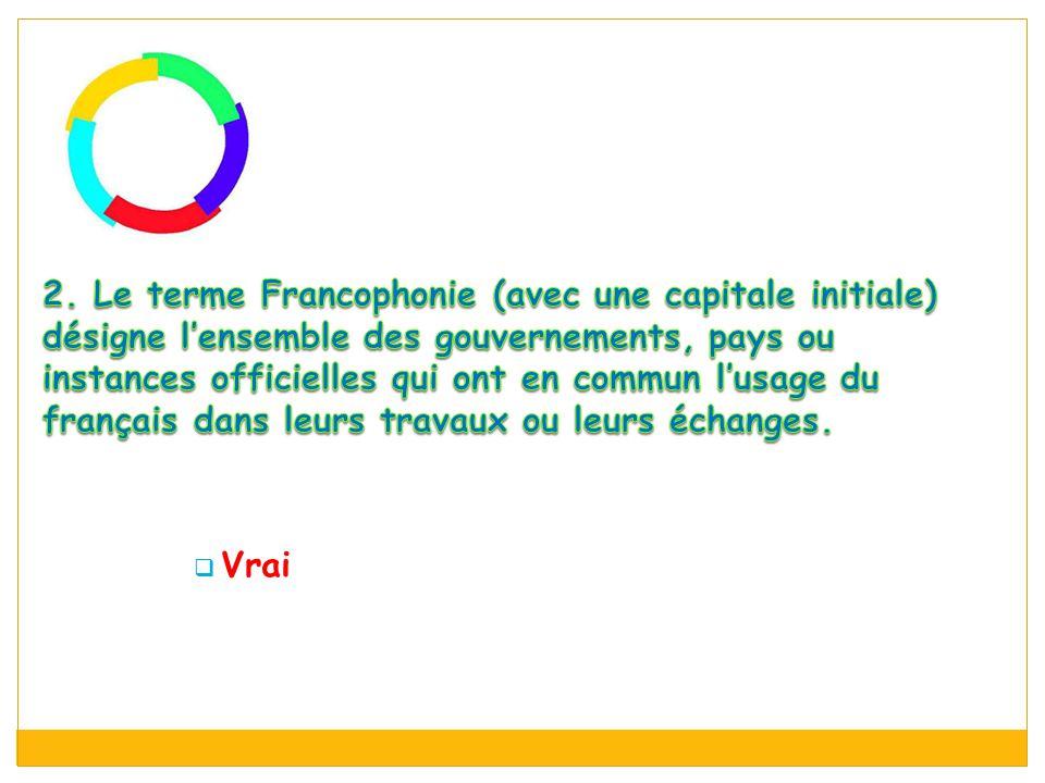 2. Le terme Francophonie (avec une capitale initiale) désigne l'ensemble des gouvernements, pays ou instances officielles qui ont en commun l'usage du français dans leurs travaux ou leurs échanges.