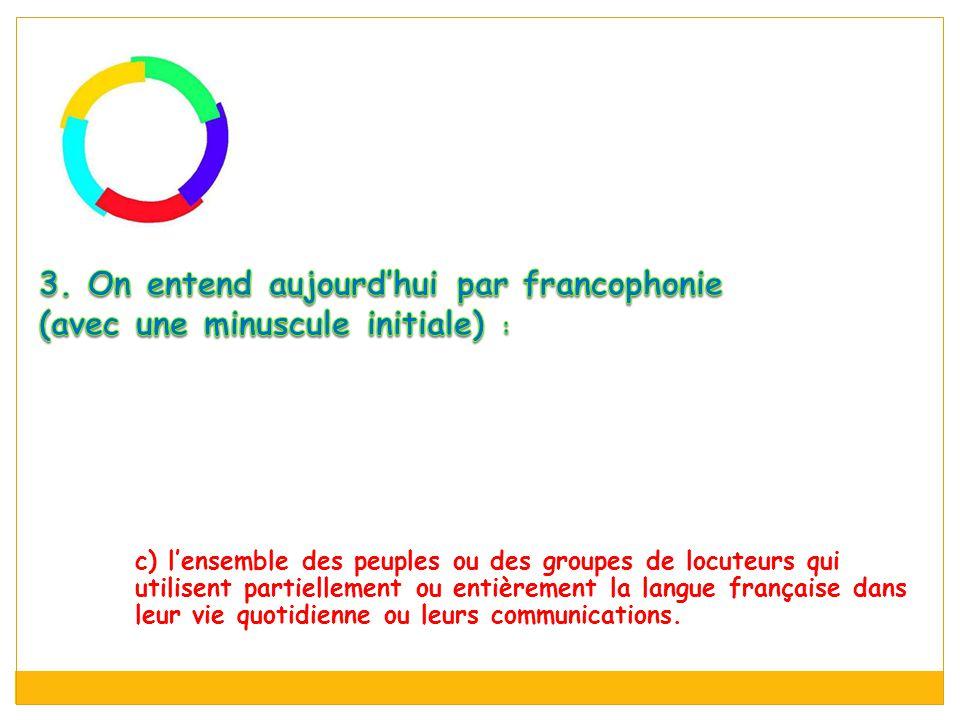 3. On entend aujourd'hui par francophonie (avec une minuscule initiale) :