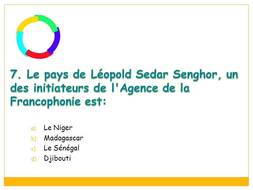 7. Le pays de Léopold Sedar Senghor, un des initiateurs de l Agence de la Francophonie est:
