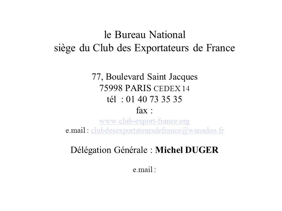 le Bureau National siège du Club des Exportateurs de France 77, Boulevard Saint Jacques 75998 PARIS CEDEX 14 tél : 01 40 73 35 35 fax : www.club-export-france.org e.mail : clubdesexportateursdefrance@wanadoo.fr Délégation Générale : Michel DUGER e.mail :